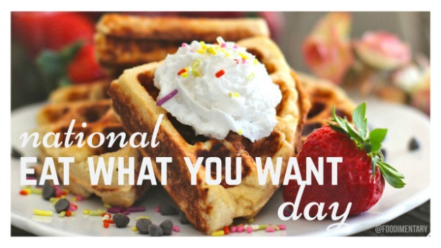 National Eat What You Want Day - 11 MAY 2018